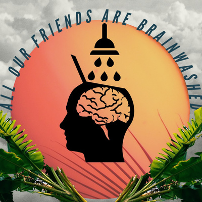 All Our Friends Are Brainwashed