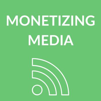 Monetizing Media