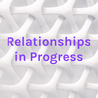 Relationships in Progress