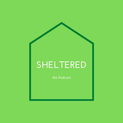 SHELTERED: the Podcast