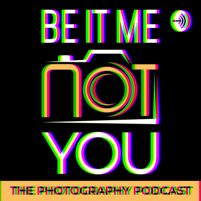 Be It Me Not You - The Photography Podcast