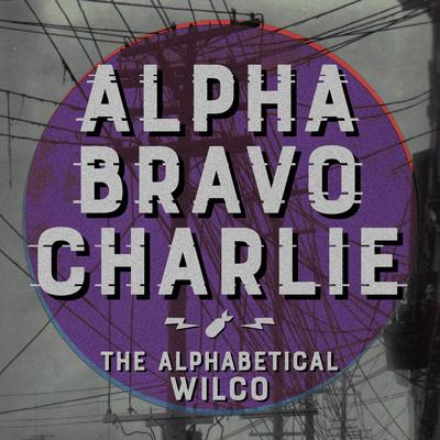 Alpha Bravo Charlie - The Alphabetical Wilco Podcast