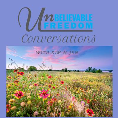 Unbelievable Freedom Conversations with Kim & Jen