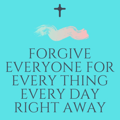 Forgive Everyone For Every Thing Every Day Right Away