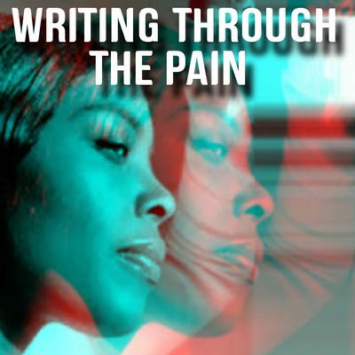"""WRITING THROUGH THE PAIN"""
