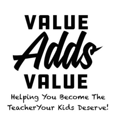 Value Adds Value: Helping You Become The Teacher Your Kids Deserve!