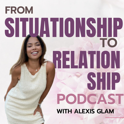 From Situationship to Relationship™ with Alexis Glam