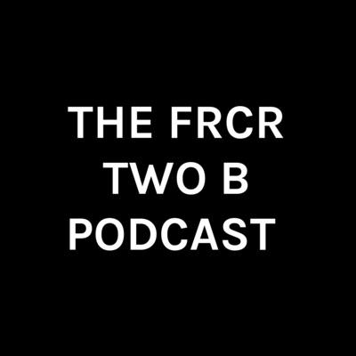 THE FRCR TWO B PODCAST