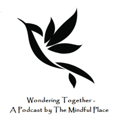 Wondering Together - The Mindful Place Podcast