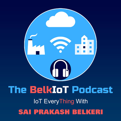 """The BelkIoT Podcast - IoT Every """"Thing"""" with Sai Prakash Belkeri"""