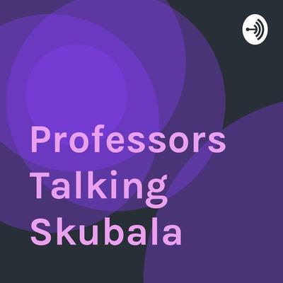 Professors Talking Skubala
