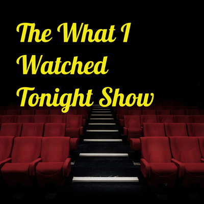 The What I Watched Tonight Show