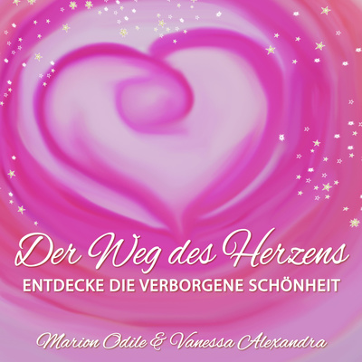 Der Weg des Herzens - Entdecke die Verborgene Schönheit in Deinem Leben mit Marion Odile & Vanessa
