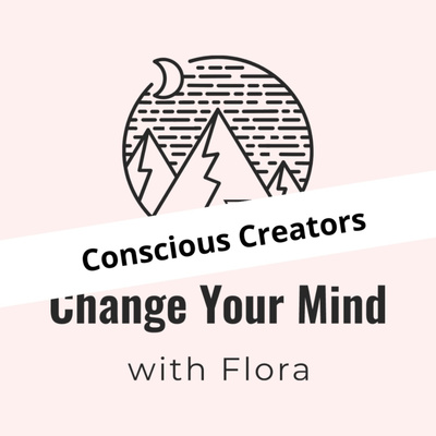 Conscious Creators - Change Your Mind with Flora