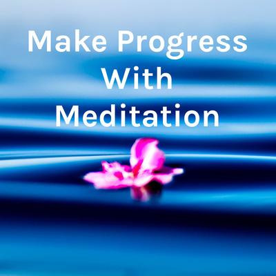 Make Progress With Meditation - by author QC Ellis