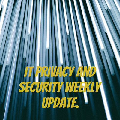 IT Privacy and Security Weekly update.