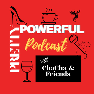Pretty Powerful Podcast with ChaCha & Friends