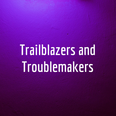 Trailblazers and Troublemakers