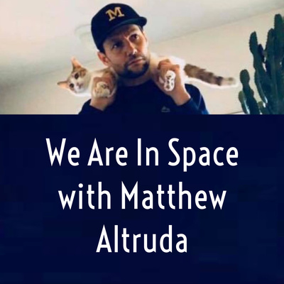 We Are In Space with Matthew Altruda