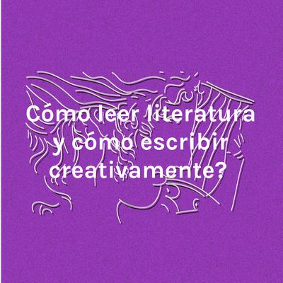 ¿Cómo leer literatura y cómo escribir creativamente?