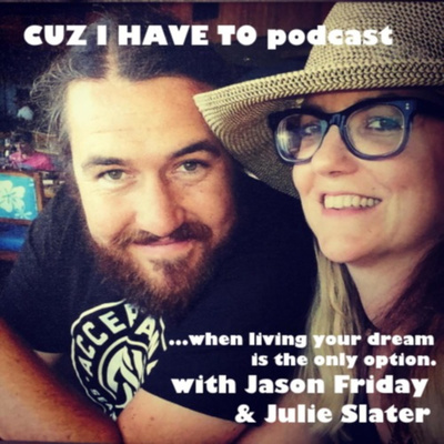 CUZ I HAVE TO...when living your dream is the only option - with JULIE SLATER & JASON FRIDAY.