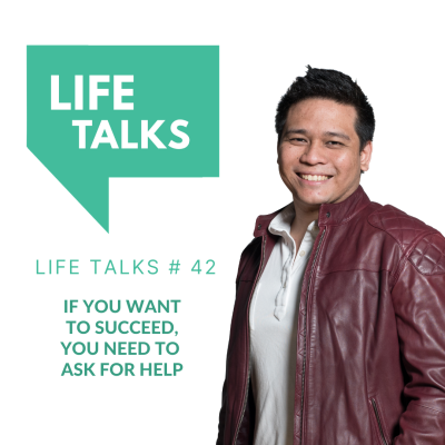 Life Talks 42: If You Want to Succeed, You Need to Ask for Help