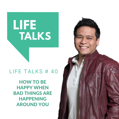 Life Talks 40: How To Be Happy When Bad Things Are Happening Around You