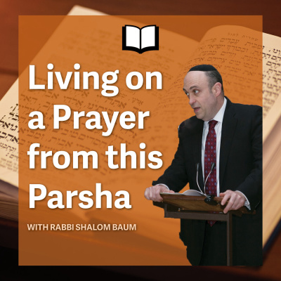 Living on a Prayer from this Parsha with Rabbi Shalom Baum