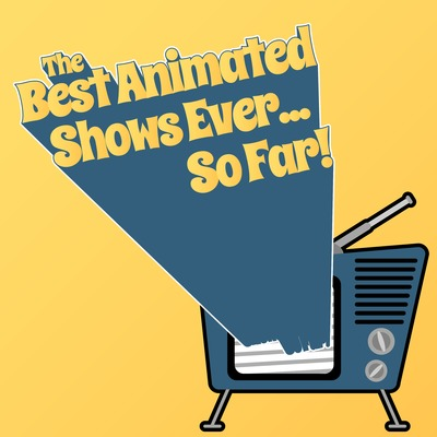 The Best Animated Shows Ever... So Far!