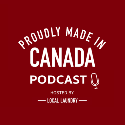 Proudly Made in Canada Podcast by Local Laundry