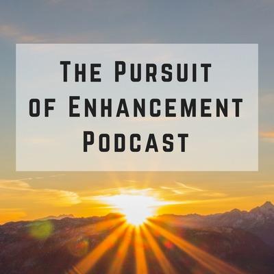 The Pursuit of Enhancement Podcast