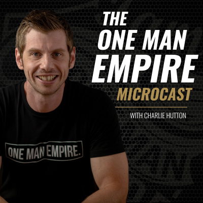 The One Man Empire Microcast : Make More. Provide More. Be More With Charlie Hutton💪🔥