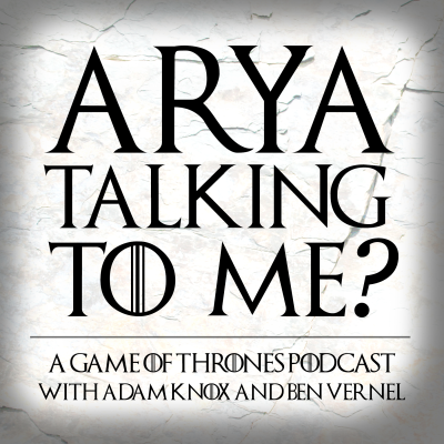 Arya Talking To Me? - A Game of Thrones Podcast