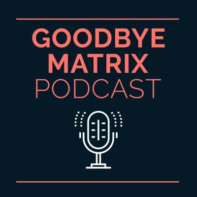 Goodbye Matrix Podcast