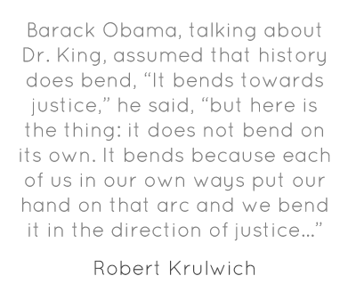 "Barack Obama, talking about Dr. King, assumed that history does bend, ""It bends towards justice,"" he said, ""but here is the thing: it does not bend on its own. It bends because each of us in our own ways put our hand on that arc and we bend it in the direction of justice…"""