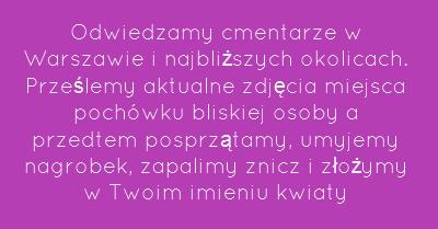 Odwiedzamy cmentarze w Warszawie i najbliższych okolicach. Prześlemy aktualne zdjęcia miejsca pochówku bliskiej osoby a przedtem posprzątamy, umyjemy nagrobek, zapalimy znicz i złożymy w Twoim imieniu kwiaty