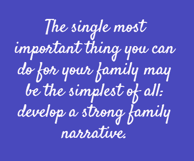 The single most important thing you can do for your family may be the simplest of all: develop a strong family narrative.