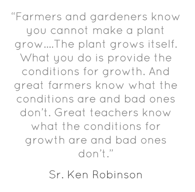 """Farmers and gardeners know you cannot make a plant grow….The plant grows itself. What you do is provide the conditions for growth. And great farmers know what the conditions are and bad ones don't. Great teachers know what the conditions for growth are and bad ones don't."""