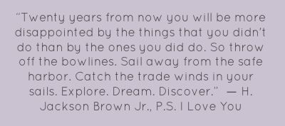 """Twenty years from now you will be more disappointed by the things that you didn't do than by the ones you did do. So throw off the bowlines. Sail away from the safe harbor. Catch the trade winds in your sails. Explore. Dream. Discover."" 