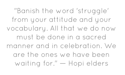 """Banish the word 'struggle' from your attitude and your vocabulary. All that we do now must be done in a sacred manner and in celebration. We are the ones we have been waiting for."" — Hopi elders"