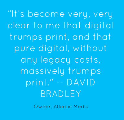 """It's become very, very clear to me that digital trumps print, and that pure digital, without any legacy costs, massively trumps print."" -- DAVID BRADLEY"