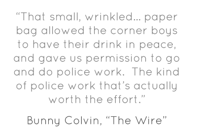"""That small, wrinkled… paper bag allowed the corner boys to have their drink in peace, and gave us permission to go and do police work.  The kind of police work that's actually worth the effort."""