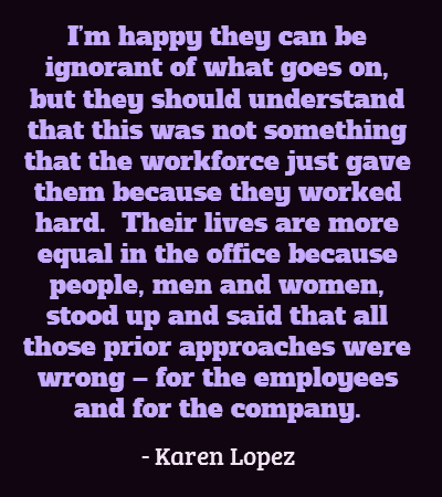 I'm happy they can be ignorant of what goes on, but they should understand that this was not something that the workforce just gave them because they worked hard.  Their lives are more equal in the office because people, men and women, stood up and said that all those prior approaches were wrong – for the employees and for the company.