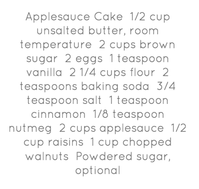 Applesauce Cake 1/2 cup unsalted butter, room temperature 2 cups brown sugar 2 eggs 1 teaspoon vanilla 2 1/4 cups flour 2 teaspoons baking soda 3/4 teaspoon salt 1 teaspoon cinnamon 1/8 teaspoon nutmeg 2 cups applesauce 1/2 cup raisins 1 cup chopped walnuts Powdered sugar, optional