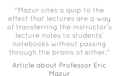 """Mazur cites a quip to the effect that lectures are a way of transferring the instructor's lecture notes to students' notebooks without passing through the brains of either."""