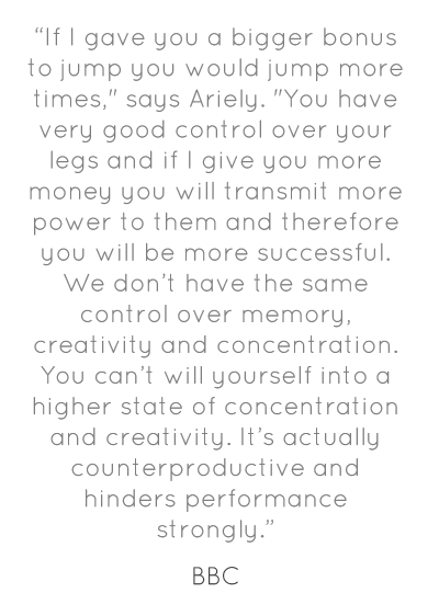 """""""If I gave you a bigger bonus to jump you would jump more times,"""" says Ariely. """"You have very good control over your legs and if I give you more money you will transmit more power to them and therefore you will be more successful. We don't have the same control over memory, creativity and concentration. You can't will yourself into a higher state of concentration and creativity. It's actually counterproductive and hinders performance strongly."""