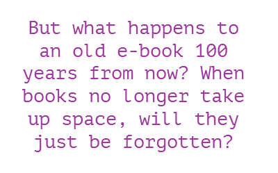 But what happens to an old e-book 100 years from now? When books no longer take up space, will they just be forgotten?