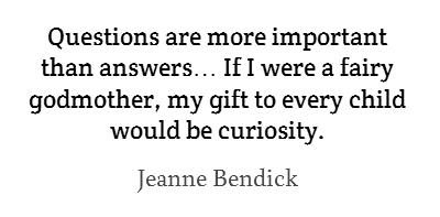 Questions are more important than answers… If I were a fairy godmother, my gift to every child would be curiosity.