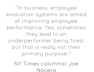 """In business, employee evaluation systems are aimed at improving employee performance. Yes, sometimes they lead to an underperformer being fired, but that is really not their primary purpose."""