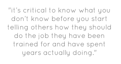 """""""it's critical to know what you don't know before you start telling others how they should do the job they have been trained for and have spent years actually doing."""""""